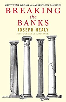 Breaking the Banks: What went wrong with Australian banking? by [Healy, Joseph]