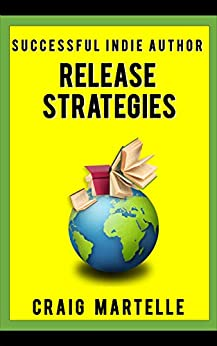 Release Strategies: Plan your self-publishing schedule for maximum benefit (Successful Indie Author Book 2) by [Martelle, Craig]