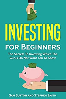 Investing for Beginners: The Secrets To Investing Which The Gurus Do Not Want You To Know by [Sutton, Sam, Smith, Stephen]