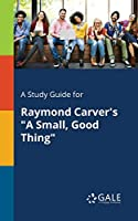 A Study Guide for Raymond Carver's a Small, Good Thing