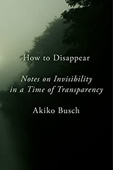 How to Disappear: Notes on Invisibility in a Time of Transparency by [Busch, Akiko]