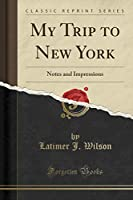 My Trip to New York: Notes and Impressions (Classic Reprint)