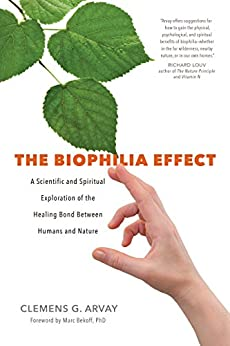 The Biophilia Effect: A Scientific and Spiritual Exploration of the Healing Bond Between Humans and Nature by [Arvay, Clemens G.]
