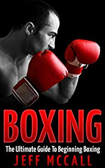 Boxing: The Ultimate Guide To Beginning Boxing by [McCall, Jeff]