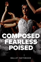 Composed Fearless Poised Ballet Notebook: College Ruled Composition Journal Gift For Dancers And Dance Teachers