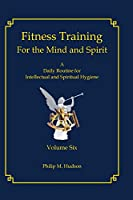 Fitness Training for the Mind and Spirit: A Daily Routine for Intellectual and Spiritual Hygiene (Essays)