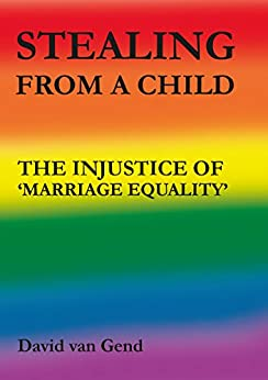 Stealing from a Child: The Injustice of 'Marriage Equality' by [van Gend, David ]