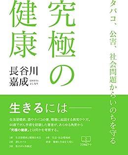 [長谷川 嘉成]の究極の健康: タバコ、公害、社会問題からいのちを守る (22世紀アート)