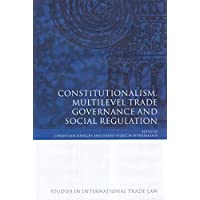 Constitutionalism, Multilevel Trade Governance And Social Regulation (Studies in International Trade Law)