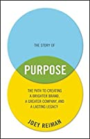 The Story of Purpose: The Path to Creating a Brighter Brand, a Greater Company, and a Lasting Legacy by Joey Reiman(2012-12-17)