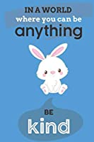 In A World Where You Can Anything Be Kind: Cute Bunny Lovers Journal / Notebook / Diary / Birthday Gift (6x9 - 110 Blank Lined Pages)