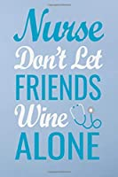 Nurse don't let feiends wine alone: Great as nurse journal for patient care Gratitude Planner Journal/Organizer/Birthday Gift/Thank You/Nurse Graduation Gift/Practitioner Gift, Nurse Notebook  - 6x9 100 pages