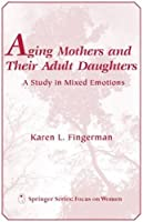 Aging Mothers and Their Adult Daughters: A Study in Mixed Emotions (Springer Series: Focus on Women)