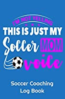 "I'm Not Yelling This Is Just My Soccer Mom Voice Soccer Coaching Log Book: 6"" x 9"" Log Notebook for Soccer Coaches, 100 pages, Blue"