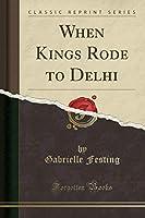 When Kings Rode to Delhi (Classic Reprint)