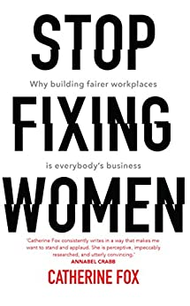 Stop Fixing Women: Why building fairer workplaces is everybody's business by [Fox, Catherine ]