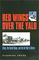 Red Wings over the Yalu: China, the Soviet Union, and the Air War in Korea (Texas a & M University Military History Series)