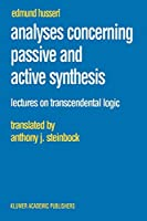 Analyses Concerning Passive and Active Synthesis: Lectures on Transcendental Logic (Husserliana: Edmund Husserl - Collected Works) (Husserliana: Edmund Husserl – Collected Works)