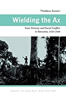 Wielding the Ax: State Forestry and Social Conflict in Tanzania, 1820-2000 (Ohio University Press Series in Ecology and History)