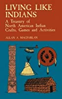 Living Like Indians: A Treasury of North American Indian Crafts, Games and Activities (Native American)