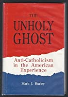 The Unholy Ghost: Anti-Catholicism in the American Experience