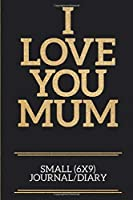 I Love You Mum Small (6x9) Journal/Diary: A useful and loving gift of appreciation to any awesome Mum