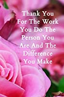 """Thank You For The Work You Do The Person You Are And The Difference You Make: 6""""x9"""" Notebook Journal Composition Book, Planner or Diary, 120 Lined Pages: Blank Lined Journal For Employee Appreciation Coworker Notebook Gag Gift"""