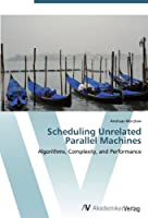 Scheduling Unrelated Parallel Machines: Algorithms, Complexity, and Performance