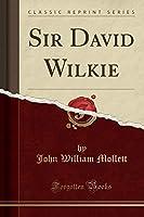 Sir David Wilkie (Classic Reprint)