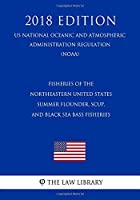Fisheries of the Northeastern United States - Summer Flounder, Scup, and Black Sea Bass Fisheries (US National Oceanic and Atmospheric Administration Regulation) (NOAA) (2018 Edition)