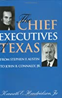 The Chief Executives of Texas: From Stephen F. Austin to John B. Connaly, Jr. (Centennial Series of the Association of Former Students, Texas A&m UN)