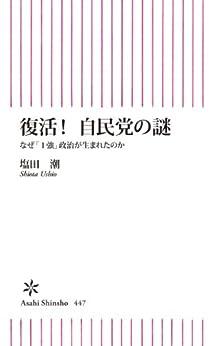 [塩田潮]の復活!自民党の謎 なぜ「1強」政治が生まれたのか (朝日新書)