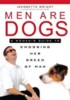 Men Are Dogs: A Woman's Guide To Choosing Her Breed Of Man