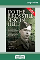 Do the Birds Still Sing in Hell ?: He Escaped over 200 times from a Notorious German Prison Camp to see the Girl he Loved. This is the Incredible Story of Horace Greasley. (16pt Large Print Edition)