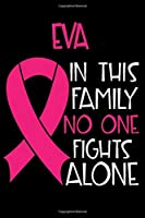 EVA In This Family No One Fights Alone: Personalized Name Notebook/Journal Gift For Women Fighting Breast Cancer. Cancer Survivor / Fighter Gift for the Warrior in your life | Writing Poetry, Diary, Gratitude, Daily or Dream Journal.