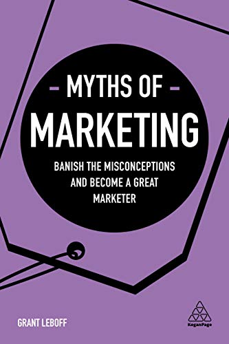 Download Myths of Marketing: Banish the Misconceptions and Become a Great Marketer (Business Myths) 0749483911