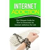 Internet Addiction: The Ultimate Guide for How to Overcome An Internet Addiction For Life
