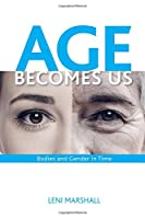 Age Becomes Us: Bodies and Gender in Time (S U N Y Series in Feminist Criticism and Theory)