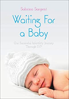 Waiting For a Baby: Our Successful Infertility Journey Through IVF by [Sargent, Sabrina]