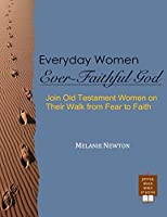 Everyday Women, Ever Faithful God: Join Old Testament Women on Their Walk from Fear to Faith