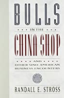 Bulls in the China Shop: And Other Sino-American Business Encounters