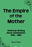 Empire of the Mother: American Writing About Domesticity, 1830-1860
