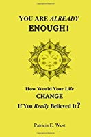 You Are Already ENOUGH!: How Would Your Life CHANGE If You Really Believed it?