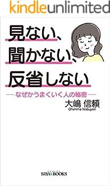 見ない、聞かない、反省しない: ―なぜかうまくいく人の秘密― (SIBAA BOOKS)
