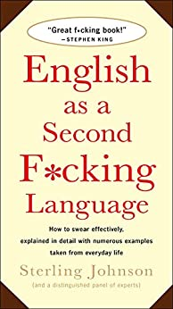 [Johnson, Sterling]のEnglish as a Second F*cking Language: How to Swear Effectively, Explained in Detail with Numerous Examples Taken From Everyday Life (English Edition)