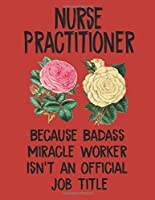 Nurse Practitioner Because Badass Miracle Worker Isn't an Official Job Title: College Ruled Lined Paper 120 Page with Bleed 8.5x11