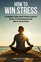 How to Win Stress: A Complete Guide about Various Forms of Stress, its Consequences and How it Can Be Cured