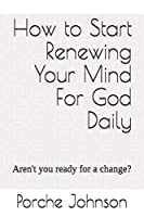 How To Start Renewing Your Mind For God Daily: Aren't you ready for a change?