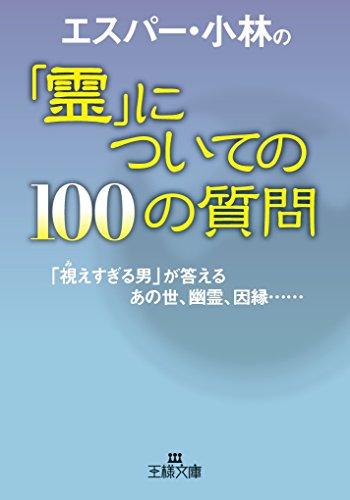 エスパー・小林の「霊」についての100の質問: 「視えすぎる男」が答えるあの世、幽霊、因縁…… (王様文庫)