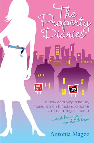 The Property Diaries: A Story of Buying a House, Finding a Man and Making a Home... All on a Single Income! by [Magee, Antonia]